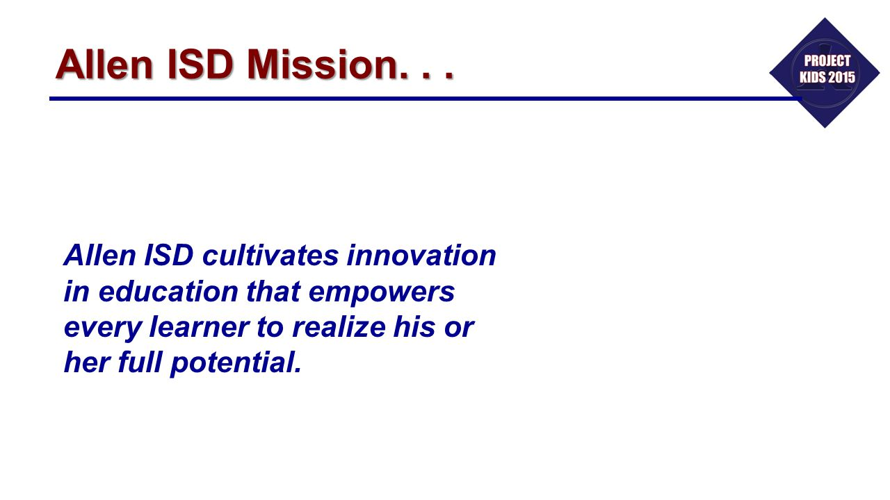 Allen ISD Mission. . . Allen ISD cultivates innovation in education that empowers every learner to realize his or her full potential.