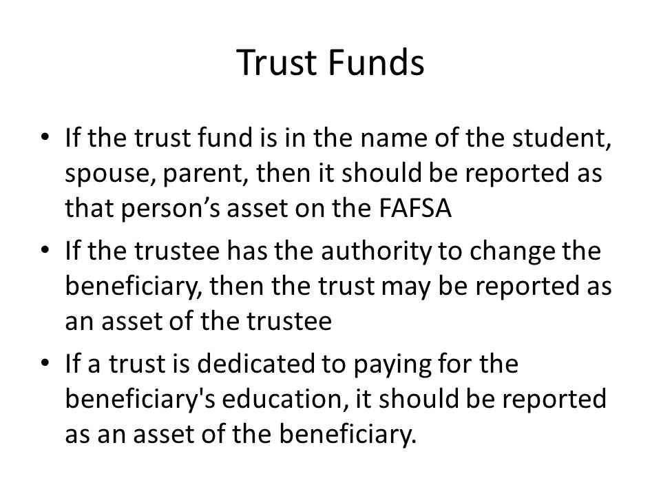 Trust Funds If the trust fund is in the name of the student, spouse, parent, then it should be reported as that person's asset on the FAFSA.