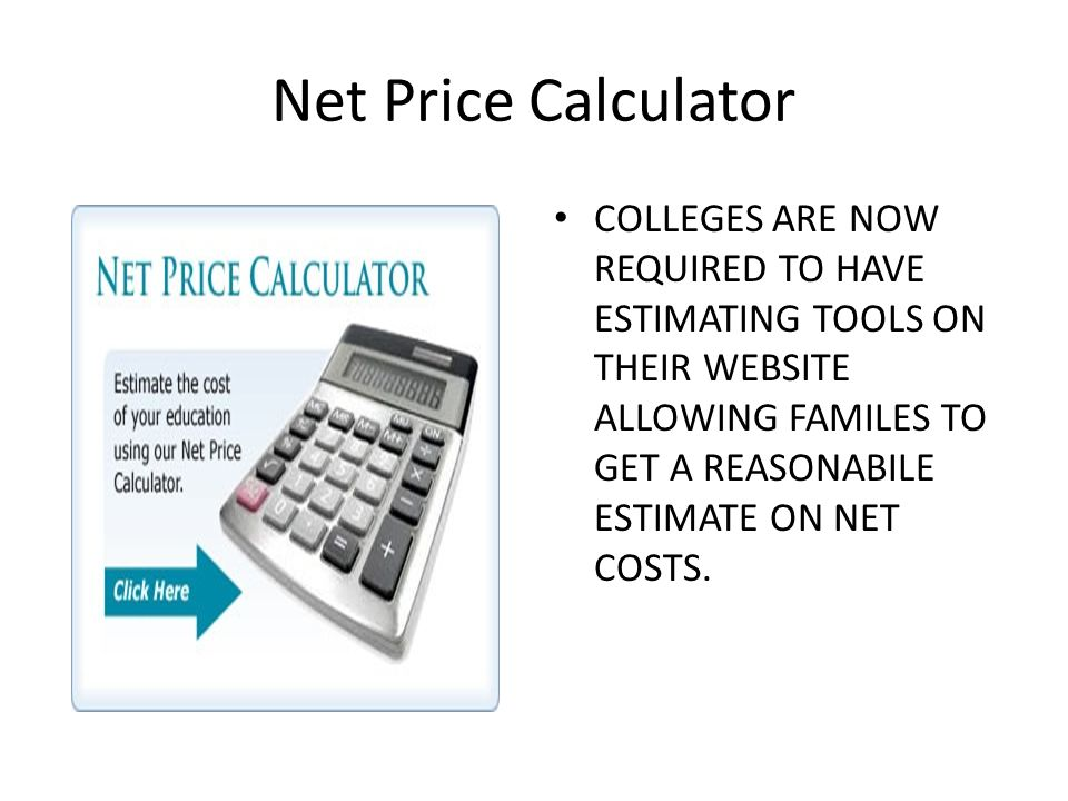 Net Price Calculator COLLEGES ARE NOW REQUIRED TO HAVE ESTIMATING TOOLS ON THEIR WEBSITE ALLOWING FAMILES TO GET A REASONABILE ESTIMATE ON NET COSTS.