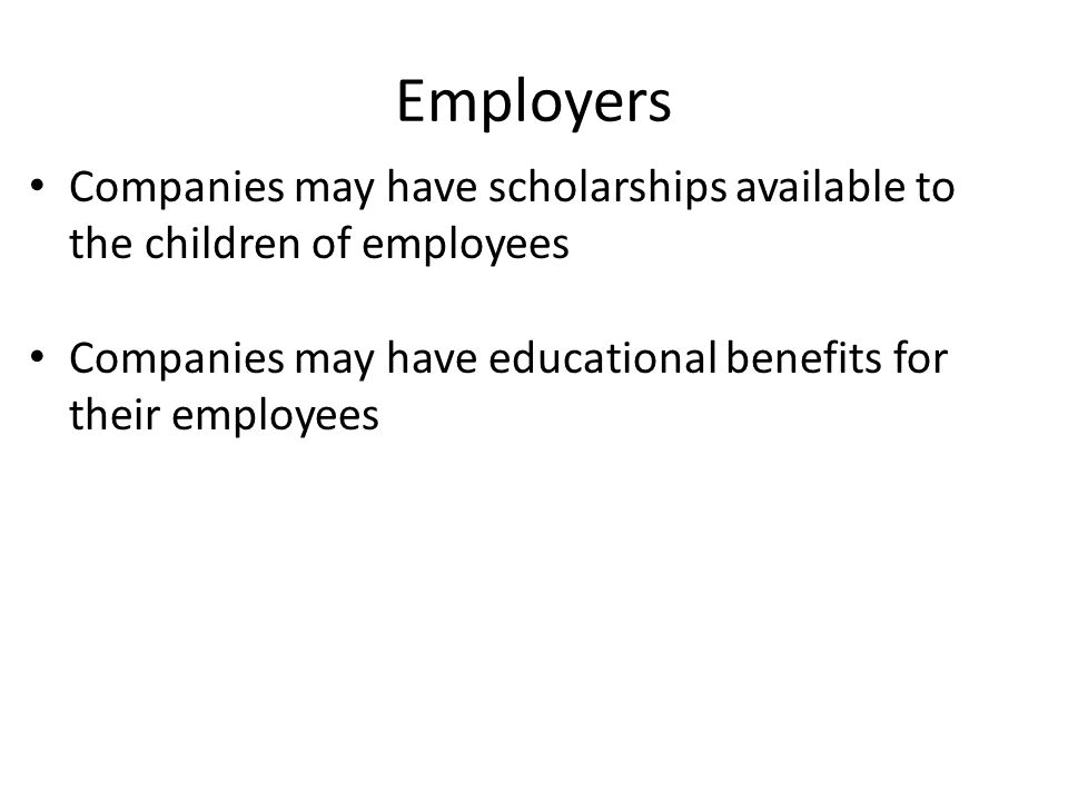 Employers Companies may have scholarships available to the children of employees.