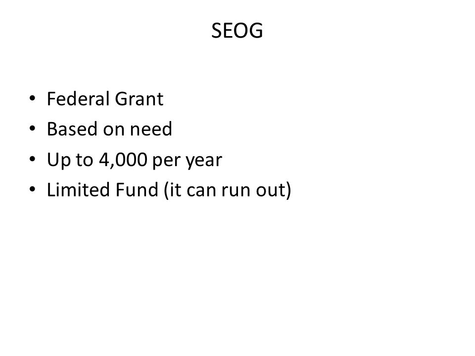 SEOG Federal Grant Based on need Up to 4,000 per year