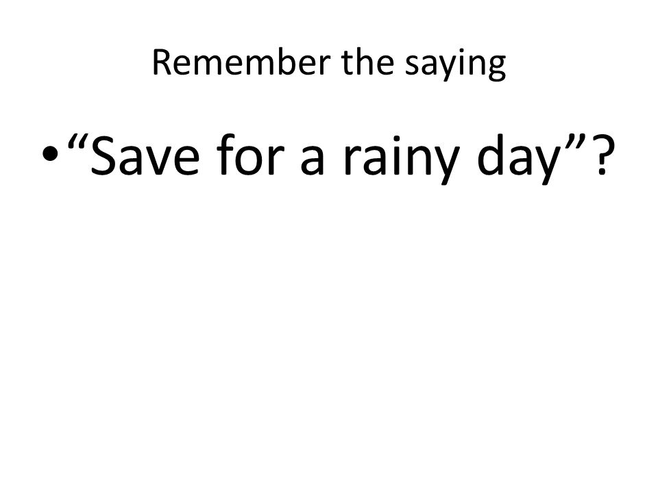 Remember the saying Save for a rainy day