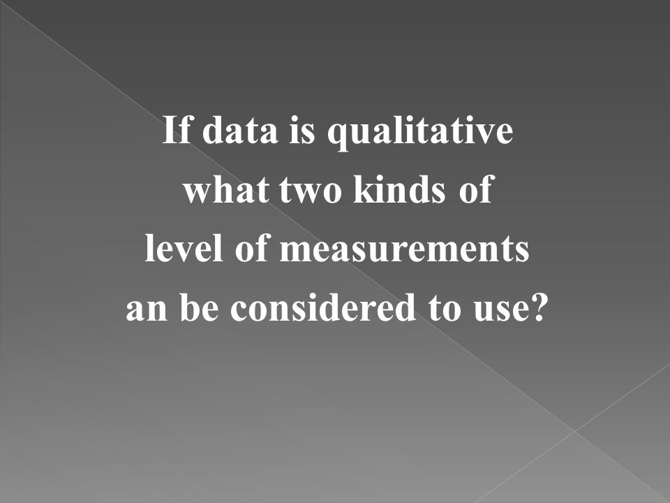 If data is qualitative what two kinds of level of measurements an be considered to use