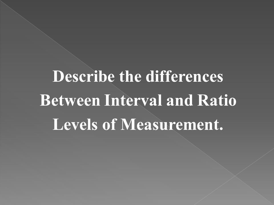 Describe the differences Between Interval and Ratio Levels of Measurement.
