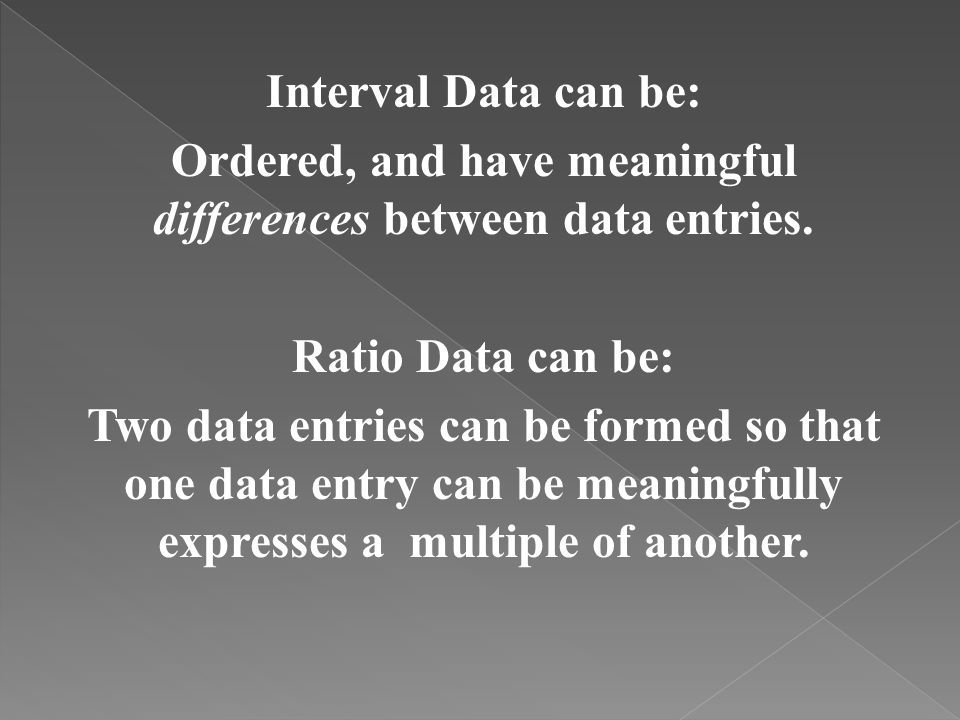 Interval Data can be: Ordered, and have meaningful differences between data entries.