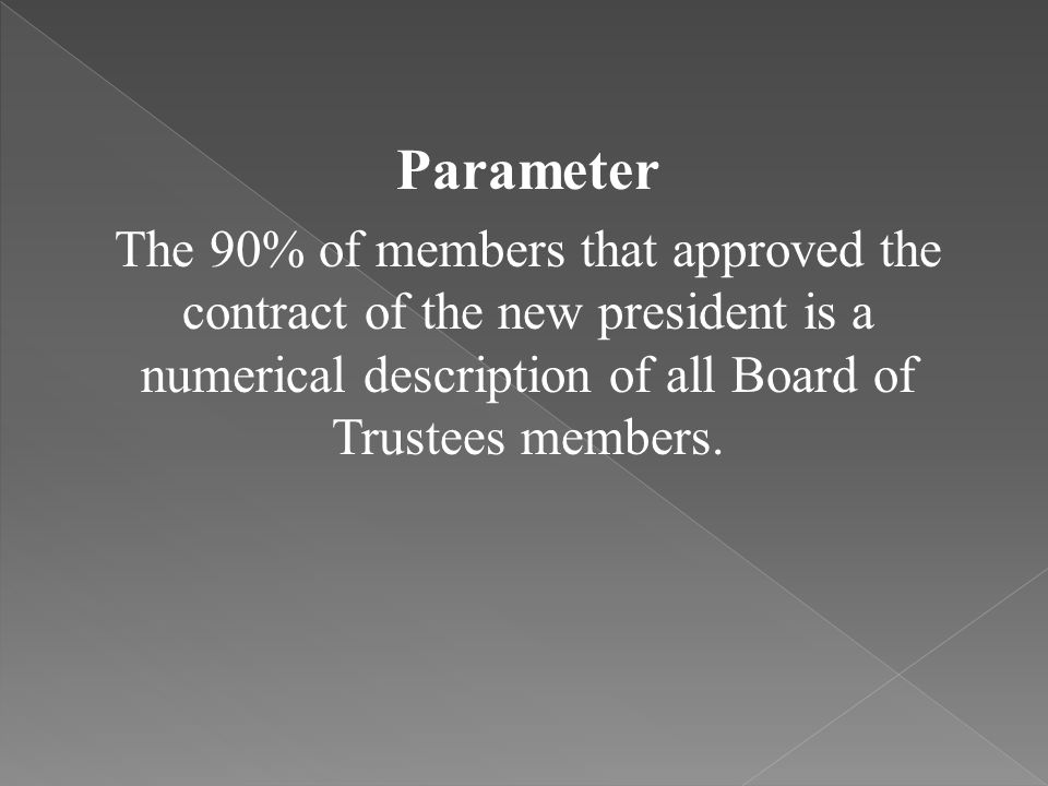 Parameter The 90% of members that approved the contract of the new president is a numerical description of all Board of Trustees members.