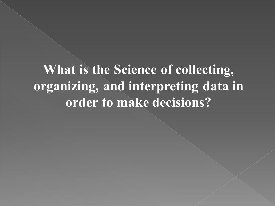 What is the Science of collecting, organizing, and interpreting data in order to make decisions