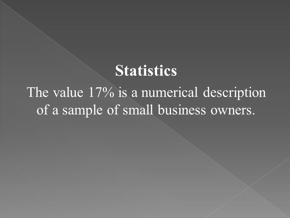 Statistics The value 17% is a numerical description of a sample of small business owners.