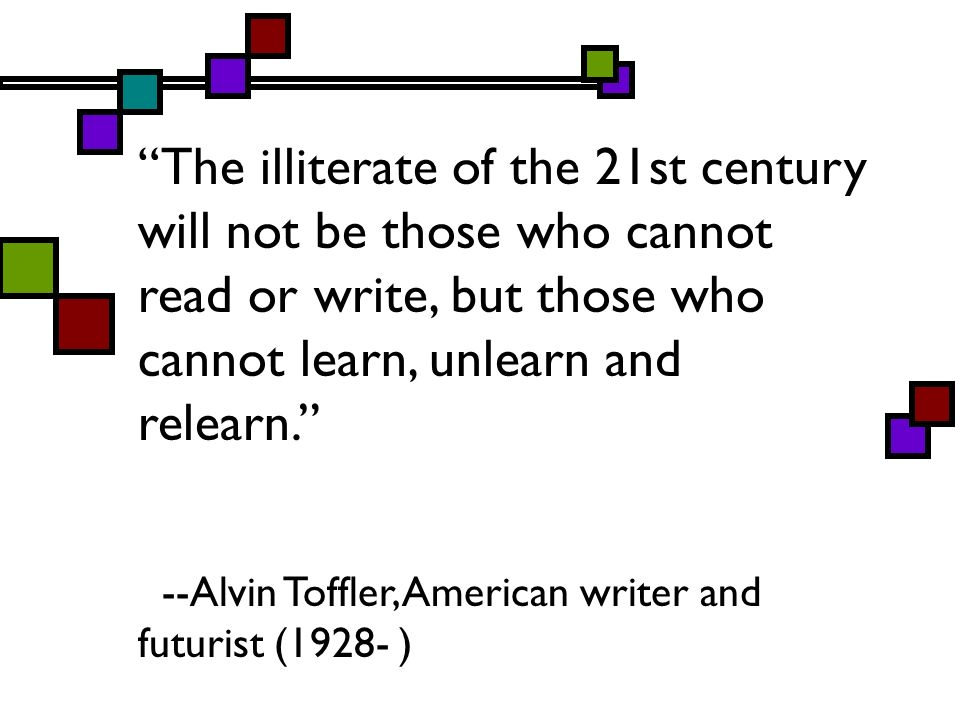 The illiterate of the 21st century will not be those who cannot read or write, but those who cannot learn, unlearn and relearn.