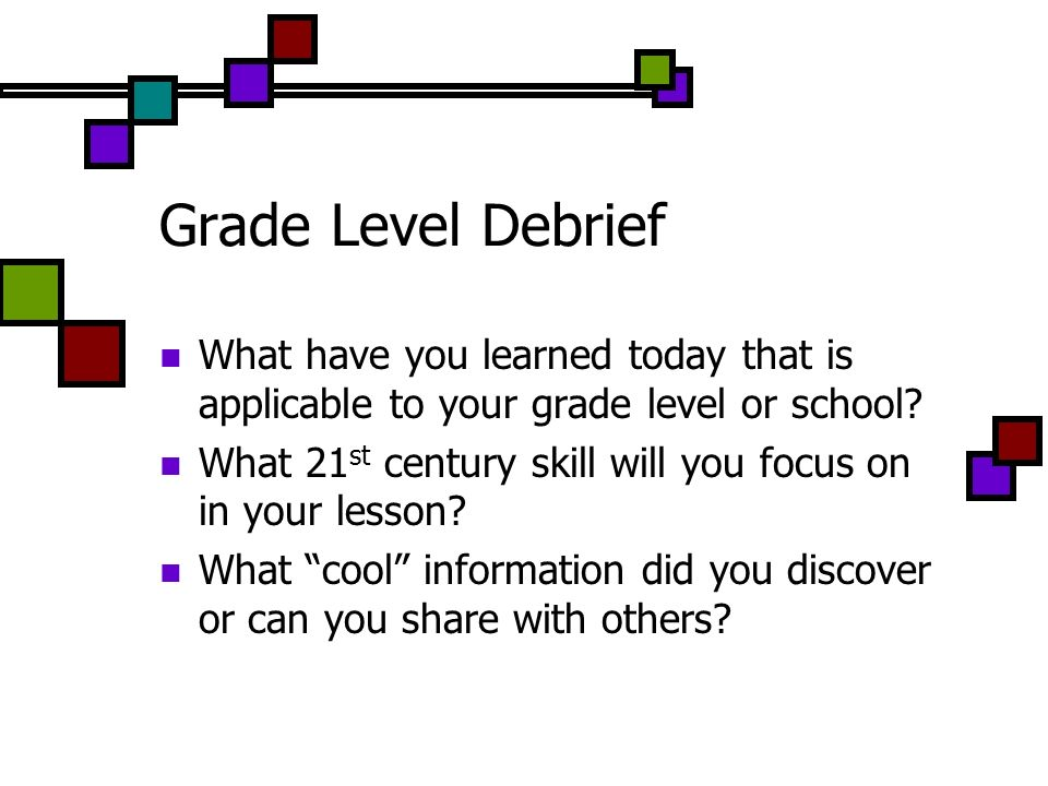 Grade Level Debrief What have you learned today that is applicable to your grade level or school