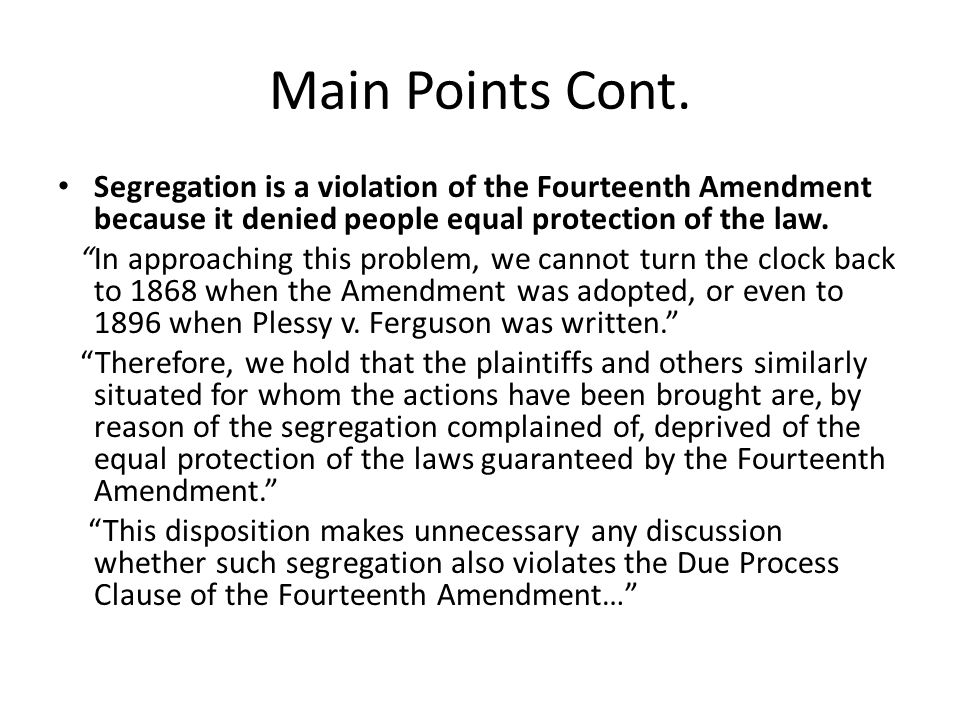 Main Points Cont. Segregation is a violation of the Fourteenth Amendment because it denied people equal protection of the law.