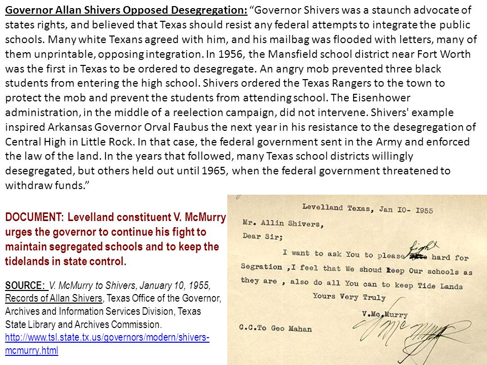Governor Allan Shivers Opposed Desegregation: Governor Shivers was a staunch advocate of states rights, and believed that Texas should resist any federal attempts to integrate the public schools. Many white Texans agreed with him, and his mailbag was flooded with letters, many of them unprintable, opposing integration. In 1956, the Mansfield school district near Fort Worth was the first in Texas to be ordered to desegregate. An angry mob prevented three black students from entering the high school. Shivers ordered the Texas Rangers to the town to protect the mob and prevent the students from attending school. The Eisenhower administration, in the middle of a reelection campaign, did not intervene. Shivers example inspired Arkansas Governor Orval Faubus the next year in his resistance to the desegregation of Central High in Little Rock. In that case, the federal government sent in the Army and enforced the law of the land. In the years that followed, many Texas school districts willingly desegregated, but others held out until 1965, when the federal government threatened to withdraw funds.