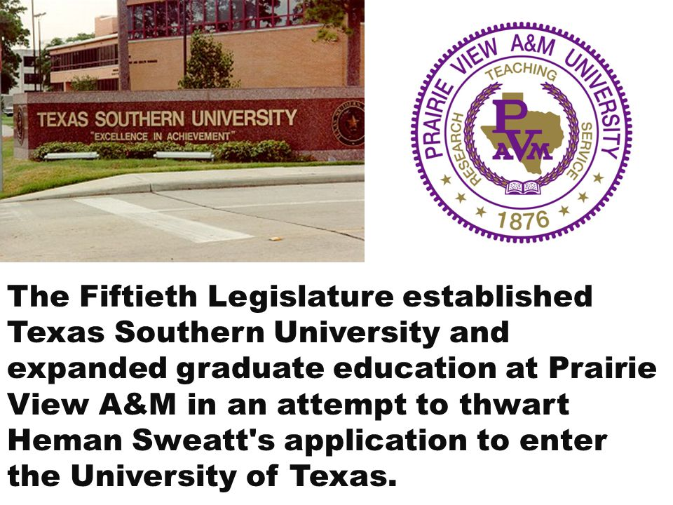 The Fiftieth Legislature established Texas Southern University and expanded graduate education at Prairie View A&M in an attempt to thwart Heman Sweatt s application to enter the University of Texas.
