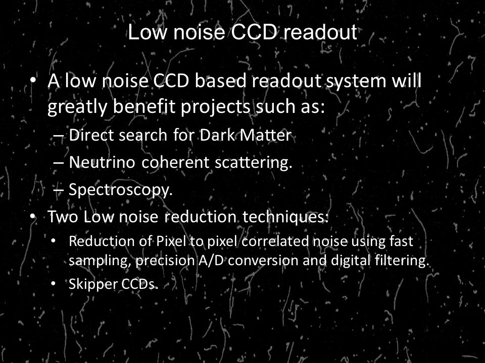 Low noise CCD readout A low noise CCD based readout system will greatly benefit projects such as: Direct search for Dark Matter.