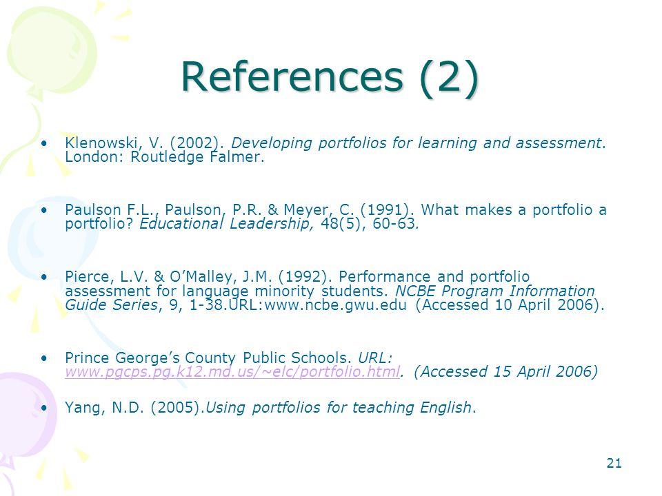 References (2) Klenowski, V. (2002). Developing portfolios for learning and assessment. London: Routledge Falmer.