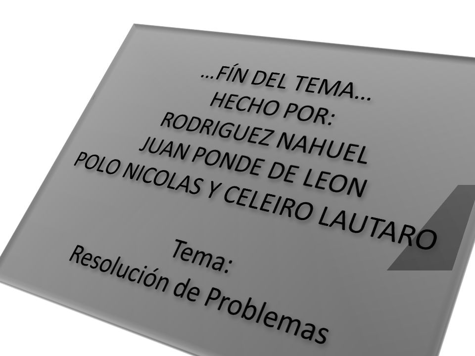 …FÍN DEL TEMA… HECHO POR: RODRIGUEZ NAHUEL JUAN PONDE DE LEON POLO NICOLAS Y CELEIRO LAUTARO Tema: Resolución de Problemas