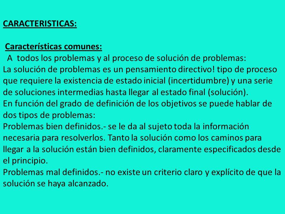 CARACTERISTICAS: Características comunes: A todos los problemas y al proceso de solución de problemas: La solución de problemas es un pensamiento directivo.