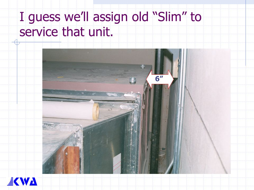 I guess we'll assign old Slim to service that unit.