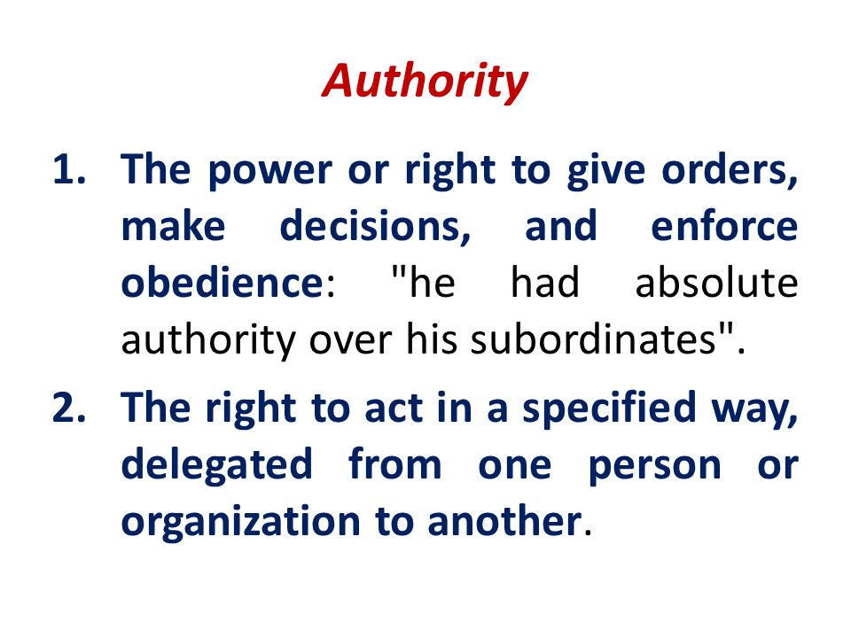 Authority The power or right to give orders, make decisions, and enforce obedience: he had absolute authority over his subordinates .