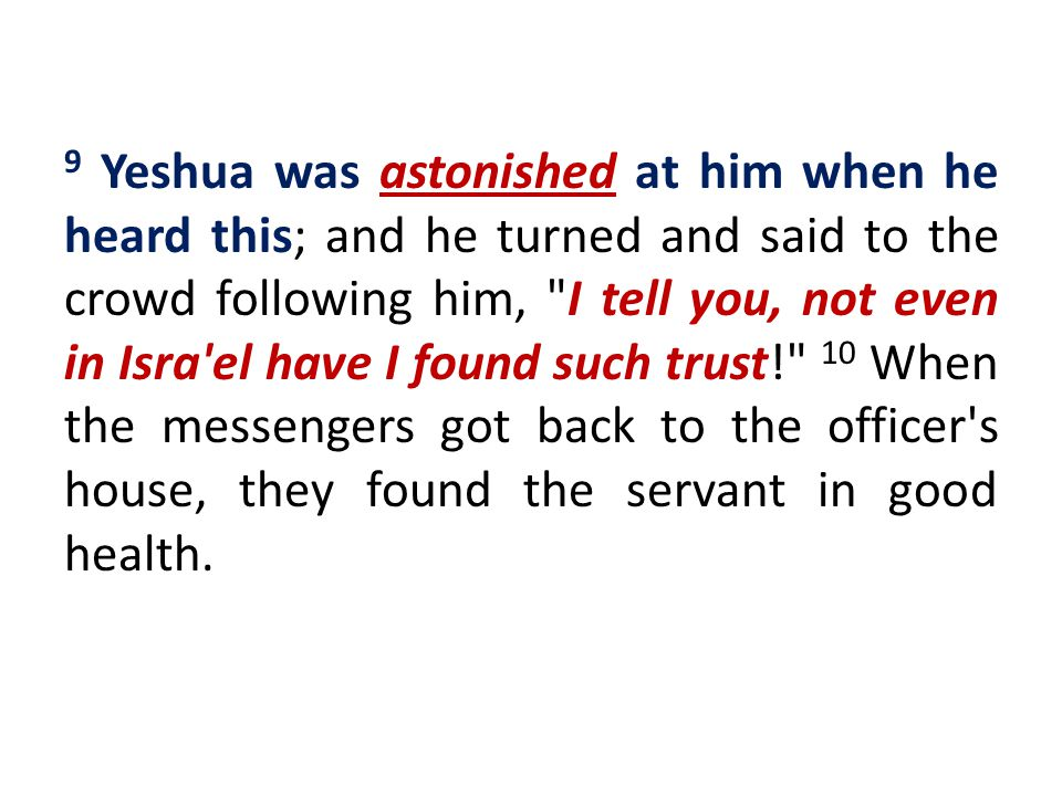 9 Yeshua was astonished at him when he heard this; and he turned and said to the crowd following him, I tell you, not even in Isra el have I found such trust! 10 When the messengers got back to the officer s house, they found the servant in good health.