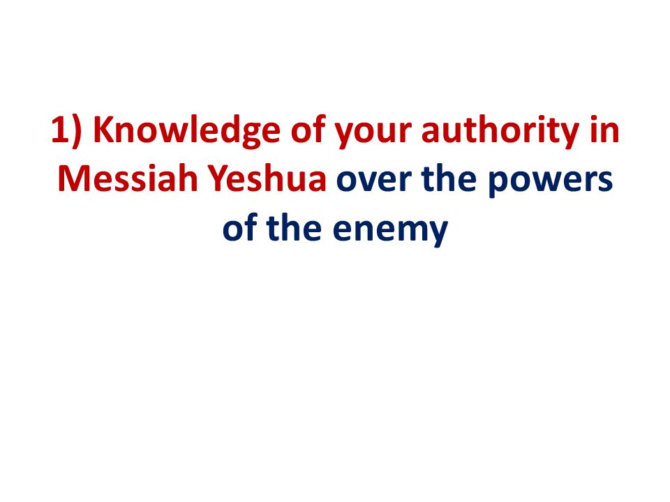 1) Knowledge of your authority in Messiah Yeshua over the powers of the enemy