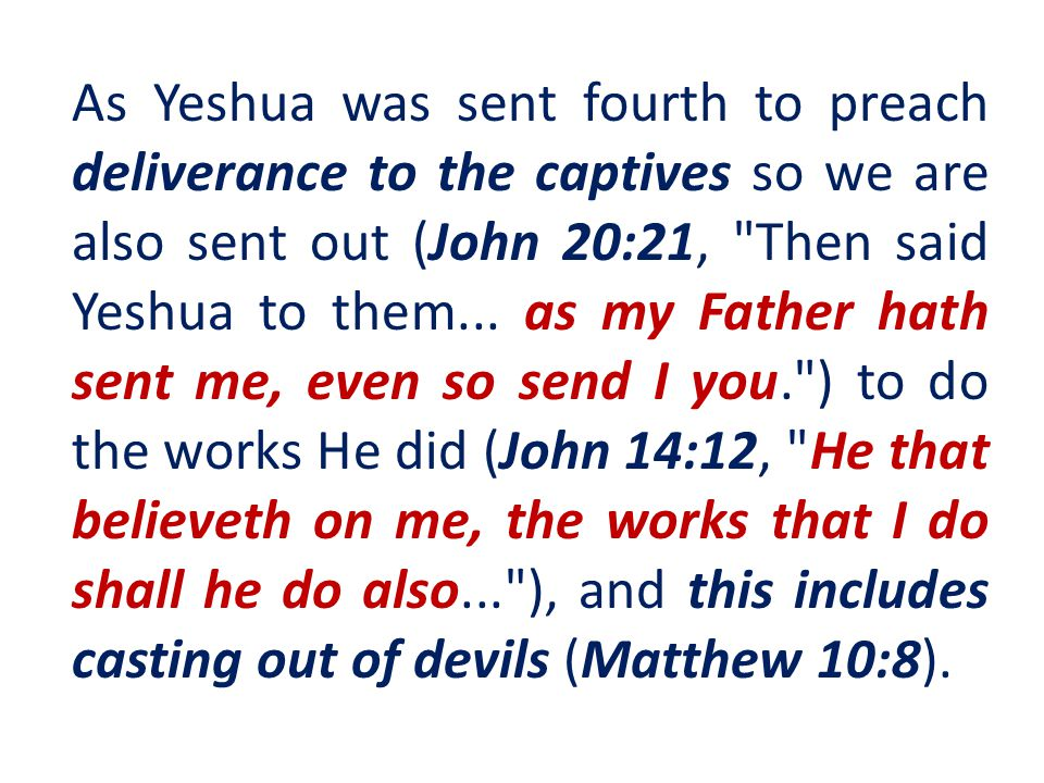 As Yeshua was sent fourth to preach deliverance to the captives so we are also sent out (John 20:21, Then said Yeshua to them...
