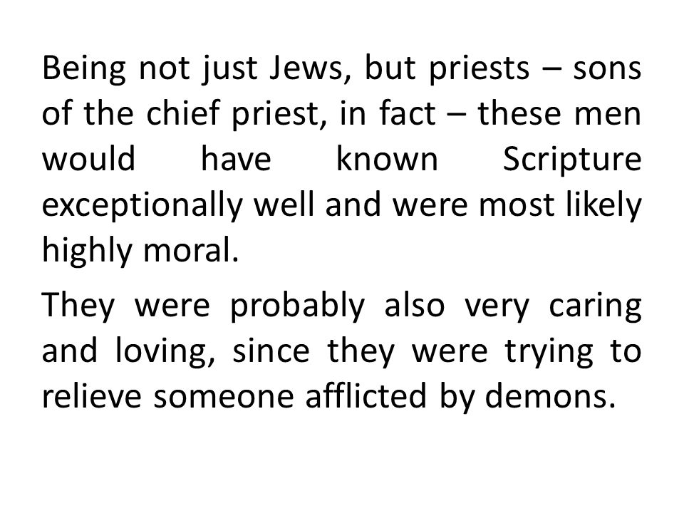 Being not just Jews, but priests – sons of the chief priest, in fact – these men would have known Scripture exceptionally well and were most likely highly moral.