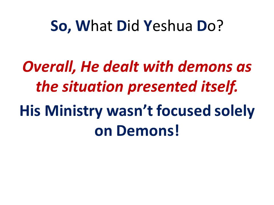 So, What Did Yeshua Do. Overall, He dealt with demons as the situation presented itself.