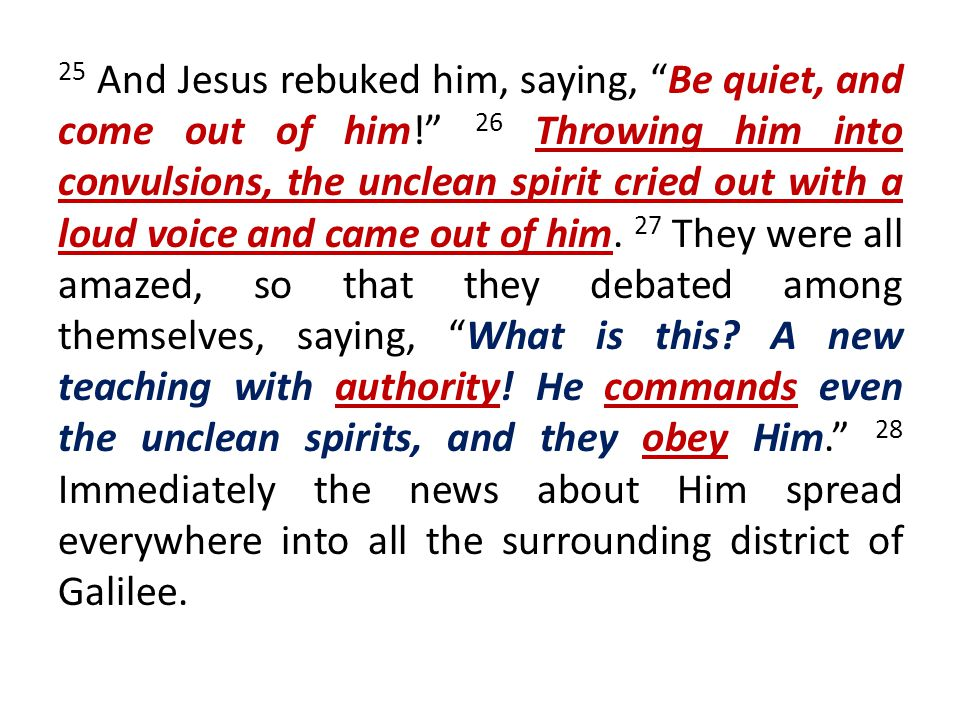 25 And Jesus rebuked him, saying, Be quiet, and come out of him