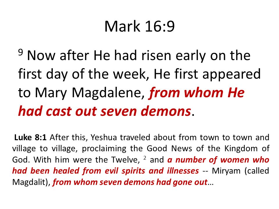 Mark 16:9 9 Now after He had risen early on the first day of the week, He first appeared to Mary Magdalene, from whom He had cast out seven demons.
