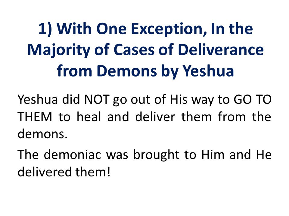 1) With One Exception, In the Majority of Cases of Deliverance from Demons by Yeshua