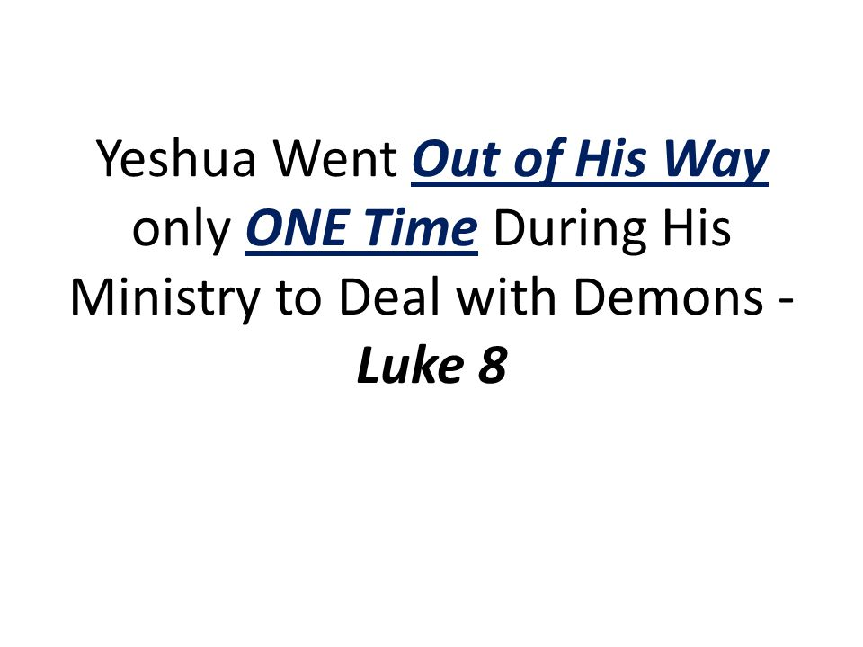 Yeshua Went Out of His Way only ONE Time During His Ministry to Deal with Demons - Luke 8