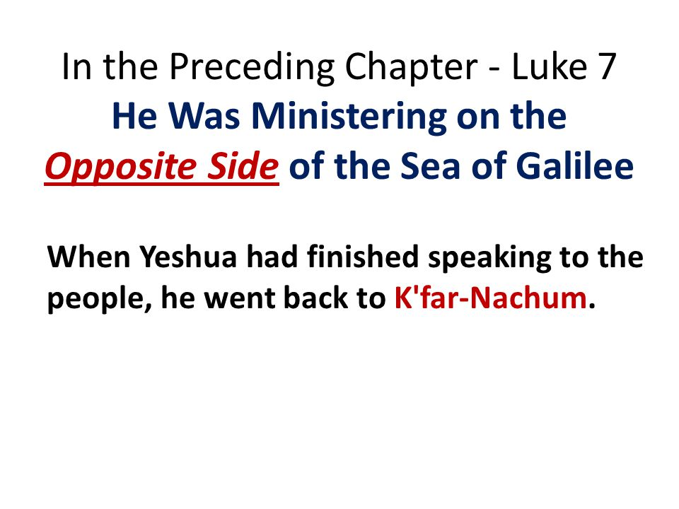 In the Preceding Chapter - Luke 7 He Was Ministering on the Opposite Side of the Sea of Galilee