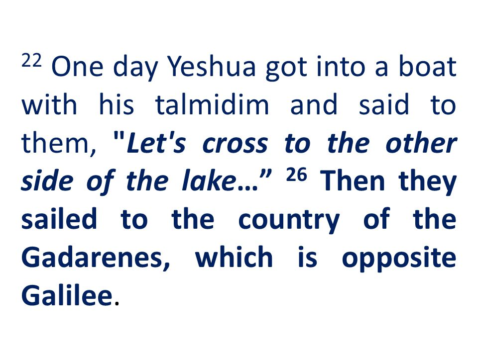 22 One day Yeshua got into a boat with his talmidim and said to them, Let s cross to the other side of the lake… 26 Then they sailed to the country of the Gadarenes, which is opposite Galilee.