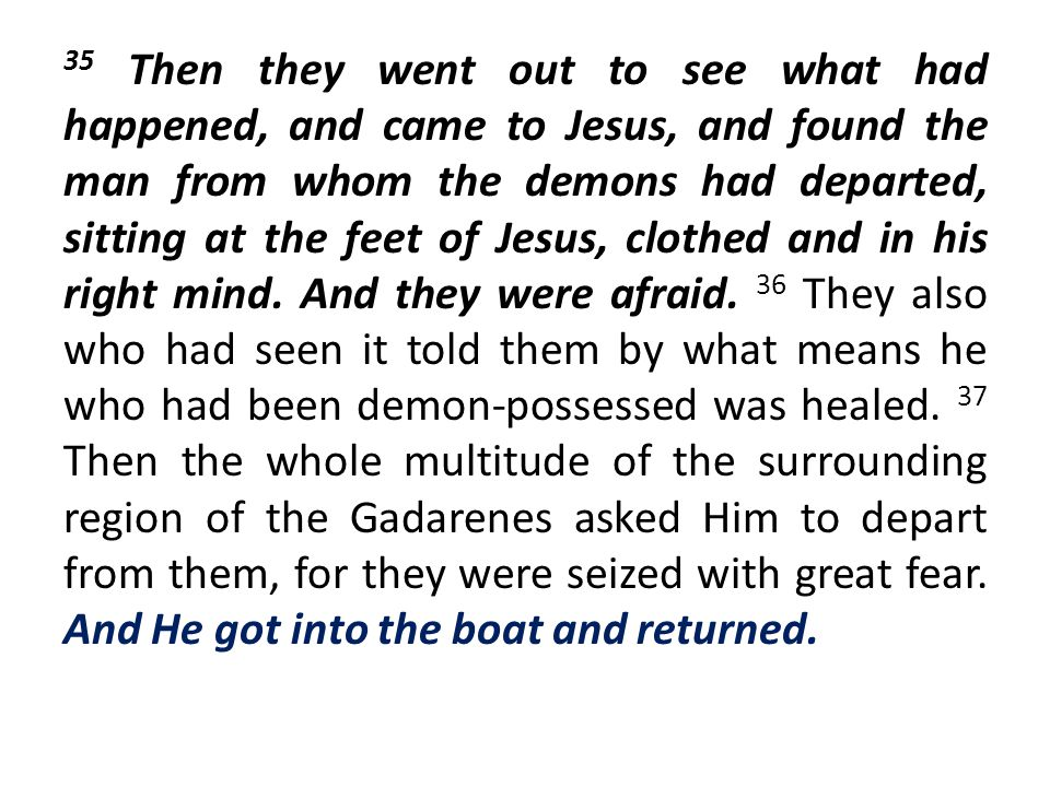 35 Then they went out to see what had happened, and came to Jesus, and found the man from whom the demons had departed, sitting at the feet of Jesus, clothed and in his right mind.