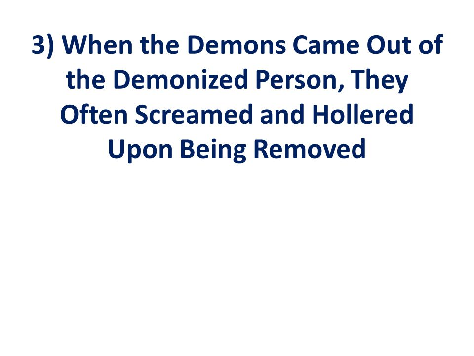 3) When the Demons Came Out of the Demonized Person, They Often Screamed and Hollered Upon Being Removed