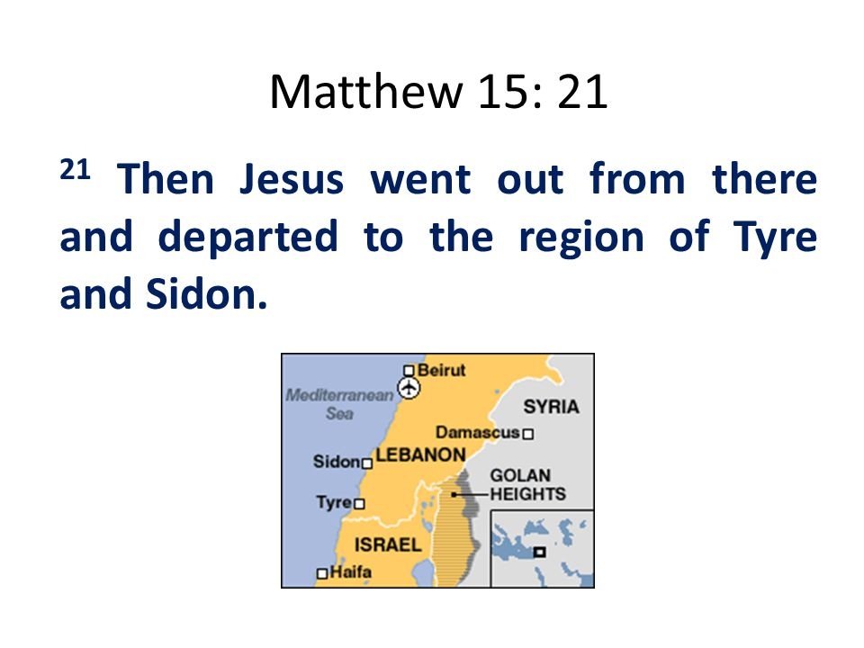 Matthew 15: 21 21 Then Jesus went out from there and departed to the region of Tyre and Sidon.