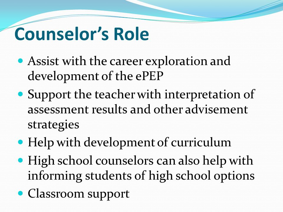 Counselor's Role Assist with the career exploration and development of the ePEP.