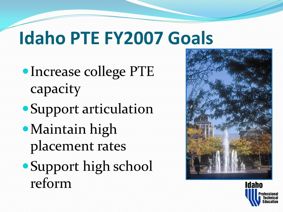 Idaho PTE FY2007 Goals Increase college PTE capacity