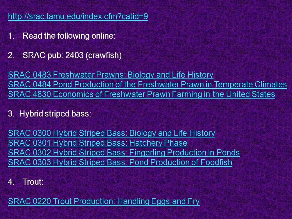 http://srac.tamu.edu/index.cfm catid=9 Read the following online: SRAC pub: 2403 (crawfish) SRAC 0483 Freshwater Prawns: Biology and Life History.