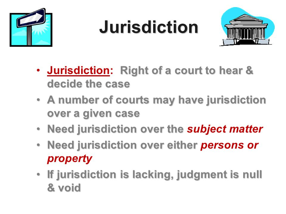 Jurisdiction Jurisdiction: Right of a court to hear & decide the case