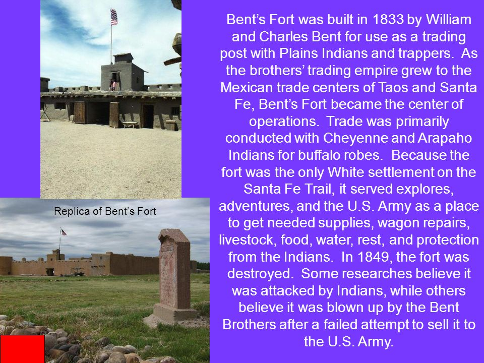 Bent's Fort was built in 1833 by William and Charles Bent for use as a trading post with Plains Indians and trappers. As the brothers' trading empire grew to the Mexican trade centers of Taos and Santa Fe, Bent's Fort became the center of operations. Trade was primarily conducted with Cheyenne and Arapaho Indians for buffalo robes. Because the fort was the only White settlement on the Santa Fe Trail, it served explores, adventures, and the U.S. Army as a place to get needed supplies, wagon repairs, livestock, food, water, rest, and protection from the Indians. In 1849, the fort was destroyed. Some researches believe it was attacked by Indians, while others believe it was blown up by the Bent Brothers after a failed attempt to sell it to the U.S. Army.
