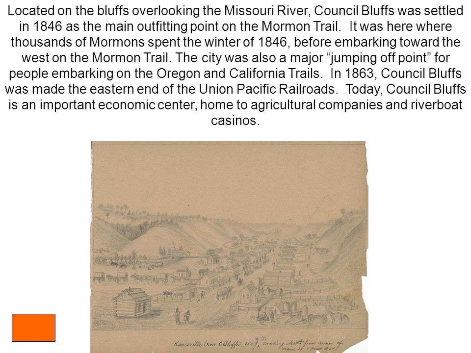 Located on the bluffs overlooking the Missouri River, Council Bluffs was settled in 1846 as the main outfitting point on the Mormon Trail.