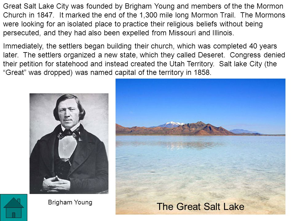 Great Salt Lake City was founded by Brigham Young and members of the the Mormon Church in 1847. It marked the end of the 1,300 mile long Mormon Trail. The Mormons were looking for an isolated place to practice their religious beliefs without being persecuted, and they had also been expelled from Missouri and Illinois.