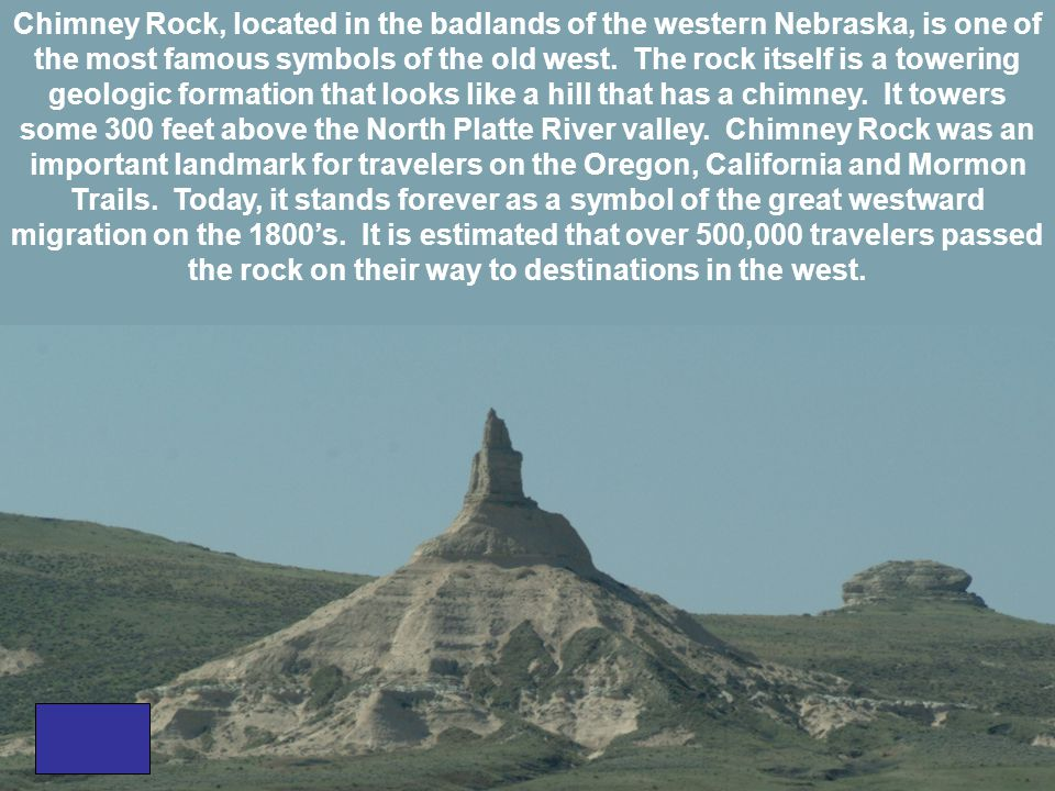 Chimney Rock, located in the badlands of the western Nebraska, is one of the most famous symbols of the old west.
