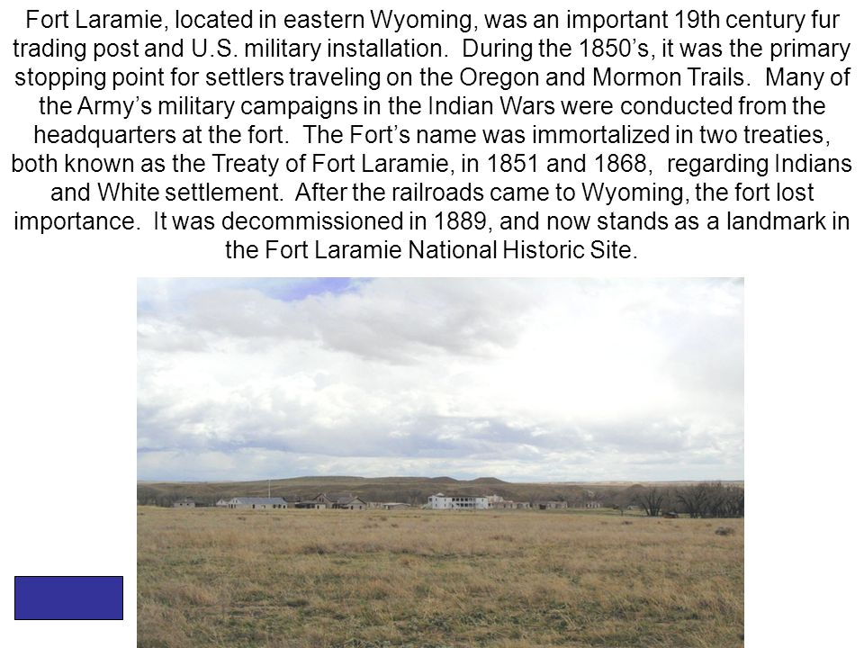 Fort Laramie, located in eastern Wyoming, was an important 19th century fur trading post and U.S.