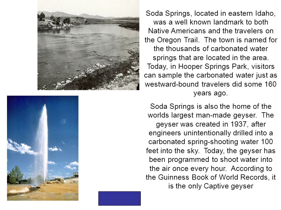 Soda Springs, located in eastern Idaho, was a well known landmark to both Native Americans and the travelers on the Oregon Trail. The town is named for the thousands of carbonated water springs that are located in the area. Today, in Hooper Springs Park, visitors can sample the carbonated water just as westward-bound travelers did some 160 years ago.