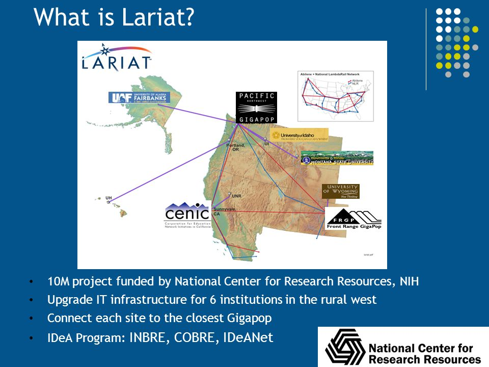 What is Lariat 10M project funded by National Center for Research Resources, NIH. Upgrade IT infrastructure for 6 institutions in the rural west.