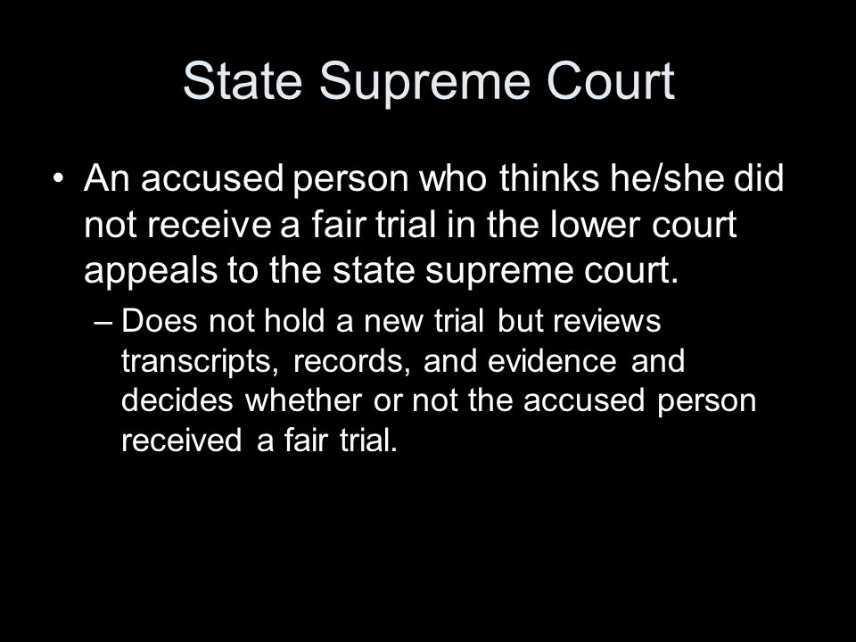 State Supreme Court An accused person who thinks he/she did not receive a fair trial in the lower court appeals to the state supreme court.