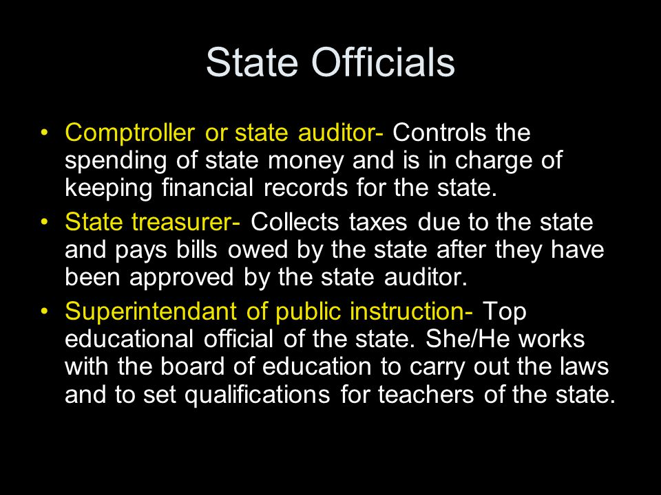 State Officials Comptroller or state auditor- Controls the spending of state money and is in charge of keeping financial records for the state.